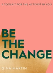 Be The Change - A Toolkit for the Activist in You ebook by Gina Martin
