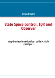 State Space Control, LQR and Observer - step by step introduction, with Matlab examples ebook by Roland Büchi