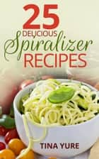25 Delicious Spiralizer Recipes ebook by Tina Yure