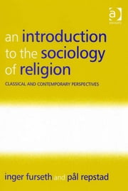 An Introduction to the Sociology of Religion - Classical and Contemporary Perspectives ebook by Professor Pål Repstad,Assoc Prof Inger Furseth