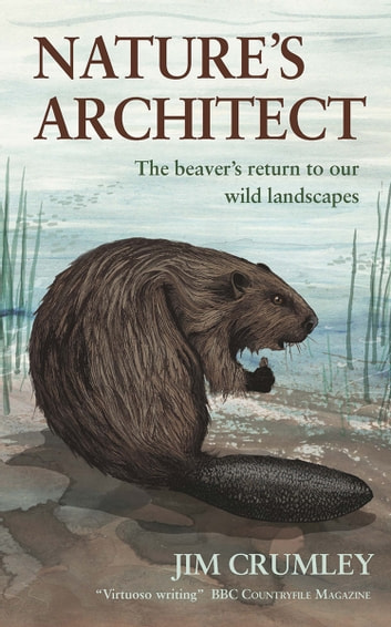 Nature's Architect - The Beaver's Return to Our Wild Landscapes ebook by Jim Crumley