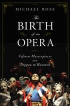The Birth of an Opera: Fifteen Masterpieces from Poppea to Wozzeck ebook by Michael Rose