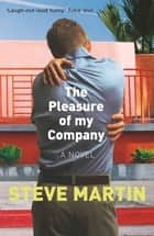 The Pleasure of my Company - 'An immensely entertaining, laugh-out-loud funny read' ebook by Steve Martin