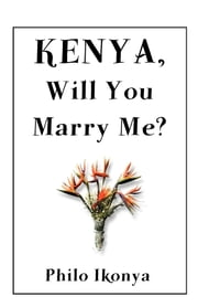 Kenya, Will You Marry Me? ebook by Philo Ikonya