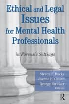 Ethical and Legal Issues for Mental Health Professionals - in Forensic Settings ebook by Steven F Bucky, Joanne E Callan, George Stricker