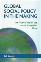 Global social policy in the making ebook by Bob Deacon