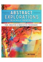 Abstract Explorations in Acrylic Painting - Fun, Creative and Innovative Techniques ebook by Jo Toye