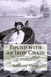 Bound with an Iron Chain: The Untold Story of How the British Transported 50,000 Convicts to Colonial America ebook by Anthony Vaver