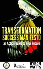 Ebook Transformation Success Manifesto an Action Guide to Your Future di Byron Watts