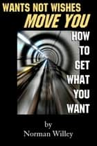 Wants Not Wishes Move You ebook by Norman Willey