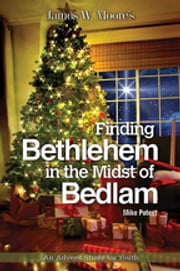 Finding Bethlehem in the Midst of Bedlam - An Advent Study for Youth ebook by James W. Moore,Mike Poteet