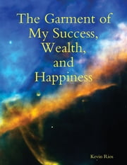 The Garment of My Success, Wealth, and Happiness ebook by Kevin Rios