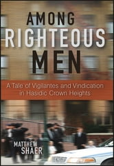 Among Righteous Men - A Tale of Vigilantes and Vindication in Hasidic Crown Heights ebook by Matthew Shaer