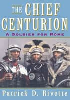 The Chief Centurion ebook by Patrick D. Rivette