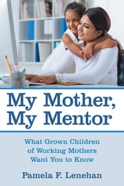 My Mother, My Mentor - What Grown Children of Working Mothers Want You to Know ebook by Pamela F. Lenehan