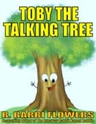 Toby the Talking Tree (A Children's Picture Book) ebook by R. Barri Flowers