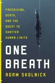 One Breath - Freediving, Death, and the Quest to Shatter Human Limits ebook by Adam Skolnick
