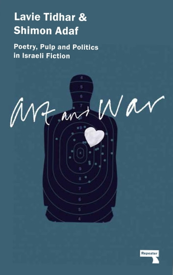 Art & War - Poetry, Pulp and Politics in Israeli Fiction ebook by Lavie Tidhar,Shimon Adaf