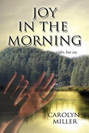 Joy in the Morning - Weeping May Endure for a Night, but Joy Cometh in the Morning ebook by Carolyn Miller