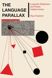 The Language Parallax - Linguistic Relativism and Poetic Indeterminacy ebook by Paul Friedrich