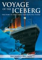 Voyage of the Iceberg - The Story of the Iceberg that Sank the Titanic 電子書籍 by Richard Brown
