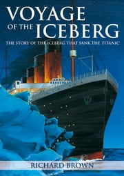 Voyage of the Iceberg - The Story of the Iceberg that Sank the Titanic ebook by Richard Brown