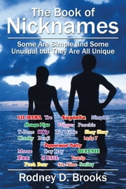 The Book of Nicknames - Some Are Simple and Some Unusual but They Are All Unique ebook by Rodney D. Brooks
