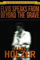 Elvis Speaks from Beyond the Grave ebook by Hans Holzer