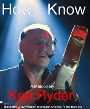 How to Know: Spirit Music - Crazy Wisdom, Shamanism And Trips to The Black Sky ebook by Ken Hyder