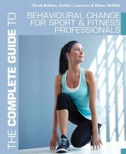 The Complete Guide to Behavioural Change for Sport and Fitness Professionals ebook by Sarah Bolitho,Debbie Lawrence,Elaine McNish