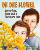 On One Flower - Butterflies, Ticks and a Few More Icks ebook by Anthony D. Fredericks, Jennifer DiRubbio