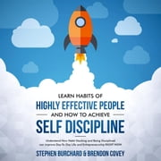 Learn Habits of Highly Effective People and How to Achieve Self Discipline Understand How Habit Stacking and Being Disciplined can improve Day-To-Day Life and Entrepreneurship RIGHT NOW. ebook by Stephen Burchard, Brendon Covey