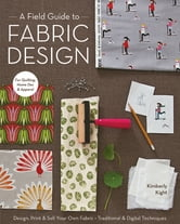 A Field Guide to Fabric Design - Design, Print & Sell Your Own Fabric; Traditional & Digital Techniques; For Quilting, Home Dec & Apparel ebook by Kim Kight