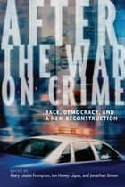 After the War on Crime - Race, Democracy, and a New Reconstruction ebook by Mary Louise Frampton, Ian Haney Lopez, Jonathan Simon