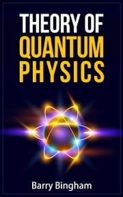 Theory of Quantum Physics - Scientific Concepts, #5 ebook by Barry Bingham