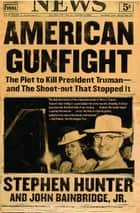 American Gunfight - The Plot to Kill Harry Truman--and the Shoot-out that Stopped It ebook by Stephen Hunter, John Bainbridge Jr.