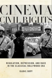 Cinema Civil Rights - Regulation, Repression, and Race in the Classical Hollywood Era ebook by Ellen C. Scott
