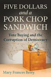 Five Dollars and a Pork Chop Sandwich - Vote Buying and the Corruption of Democracy ebook by Mary Framces Berry