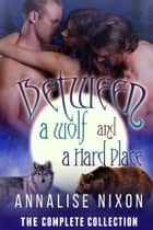 Between a Wolf and a Hard Place- The Complete Collection - NORCAL SHIFTERS, #1 ebook by Annalise Nixon