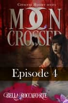 Moon Crossed Part Four - Part 4 of 6 ebook by Bella Roccaforte