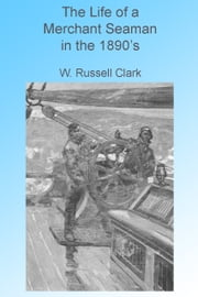 The Life of a Merchant Seaman in the 1890's, Illustrated ebook by W Russell Clark