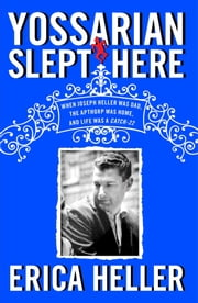 Yossarian Slept Here - When Joseph Heller Was Dad, the Apthorp Was Home, and Life Was a Catch-22 ebook by Erica Heller