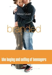 Branded - The Buying And Selling Of Teenagers ebook by Alissa Quart