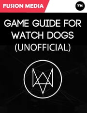 Game Guide for Watch Dogs (Unofficial) ebook by Fusion Media