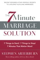 The 7-Minute Marriage Solution - 7 Things to Start! 7 Things to Stop! 7 Things that Matter Most! ebook by Stephen Arterburn