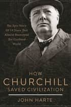 How Churchill Saved Civilization - The Epic Story of 13 Years That Almost Destroyed the Civilized World ebook by