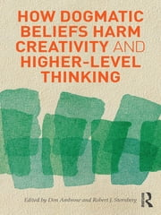 How Dogmatic Beliefs Harm Creativity and Higher-Level Thinking ebook by