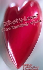 What Is Love: The 5 Essentials Of Love ebook by G Denisce Rodall