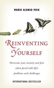 Reinventing Yourself - Overcome your anxiety and fear when faced with life's problems and challenges. ebook by Mario Alonso Puig