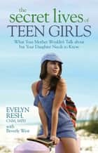 The Secret Lives of Teen Girls - What Your Mother Wouldn't Talk about but Your Daughter Needs to Know ebook by Evelyn Resh, CNM/MPH, Bev West